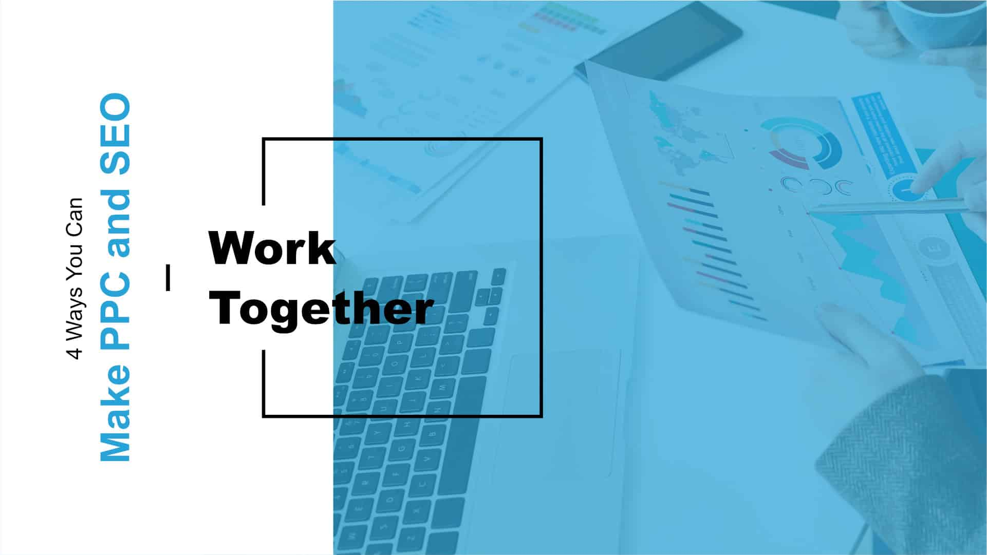 4 Ways To Make PPC and SEO Work Together Featured Image